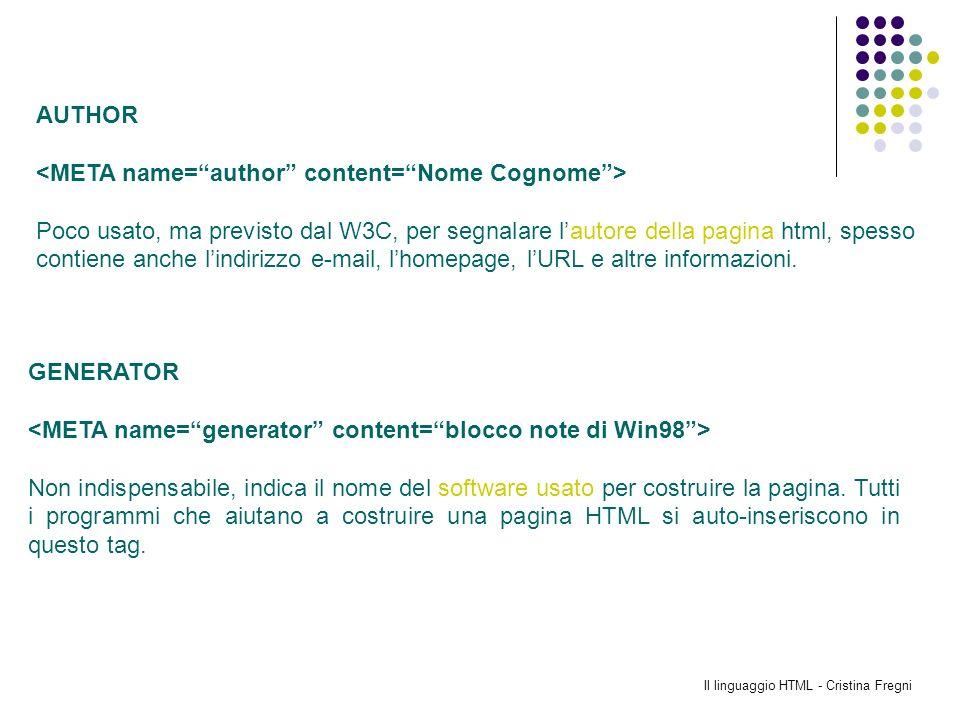 Il linguaggio HTML - Cristina Fregni AUTHOR Poco usato, ma previsto dal W3C, per segnalare lautore della pagina html, spesso contiene anche lindirizzo