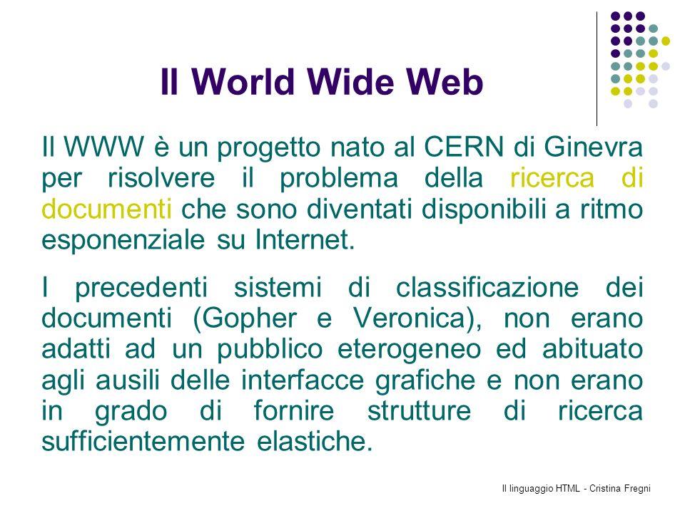 Il linguaggio HTML - Cristina Fregni Il World Wide Web Il WWW è un progetto nato al CERN di Ginevra per risolvere il problema della ricerca di documen