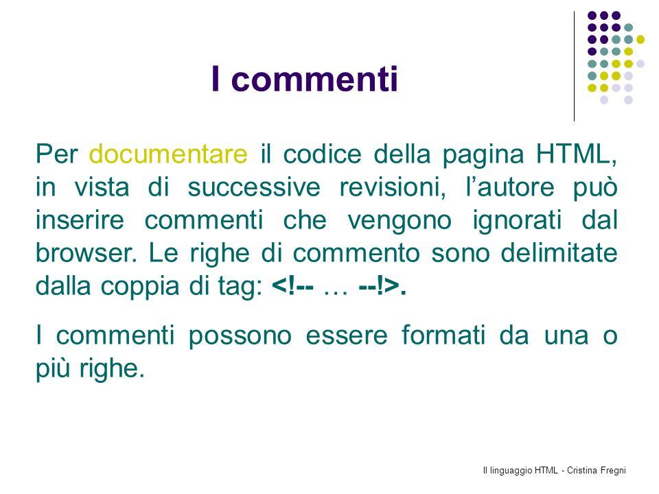 Il linguaggio HTML - Cristina Fregni I commenti Per documentare il codice della pagina HTML, in vista di successive revisioni, lautore può inserire co