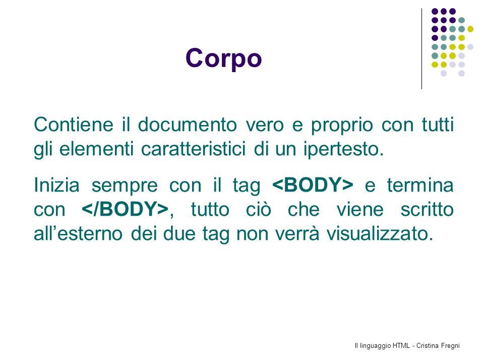 Il linguaggio HTML - Cristina Fregni Corpo Contiene il documento vero e proprio con tutti gli elementi caratteristici di un ipertesto. Inizia sempre c
