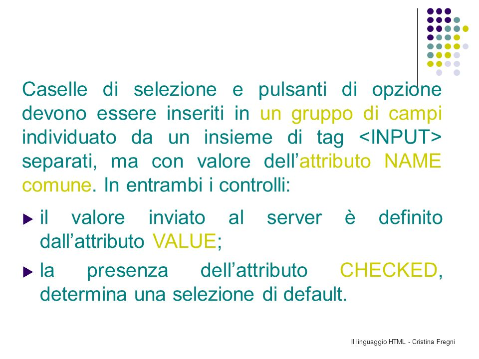 Il linguaggio HTML - Cristina Fregni Caselle di selezione e pulsanti di opzione devono essere inseriti in un gruppo di campi individuato da un insieme