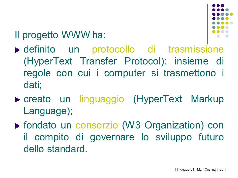 Il linguaggio HTML - Cristina Fregni Il progetto WWW ha: definito un protocollo di trasmissione (HyperText Transfer Protocol): insieme di regole con c