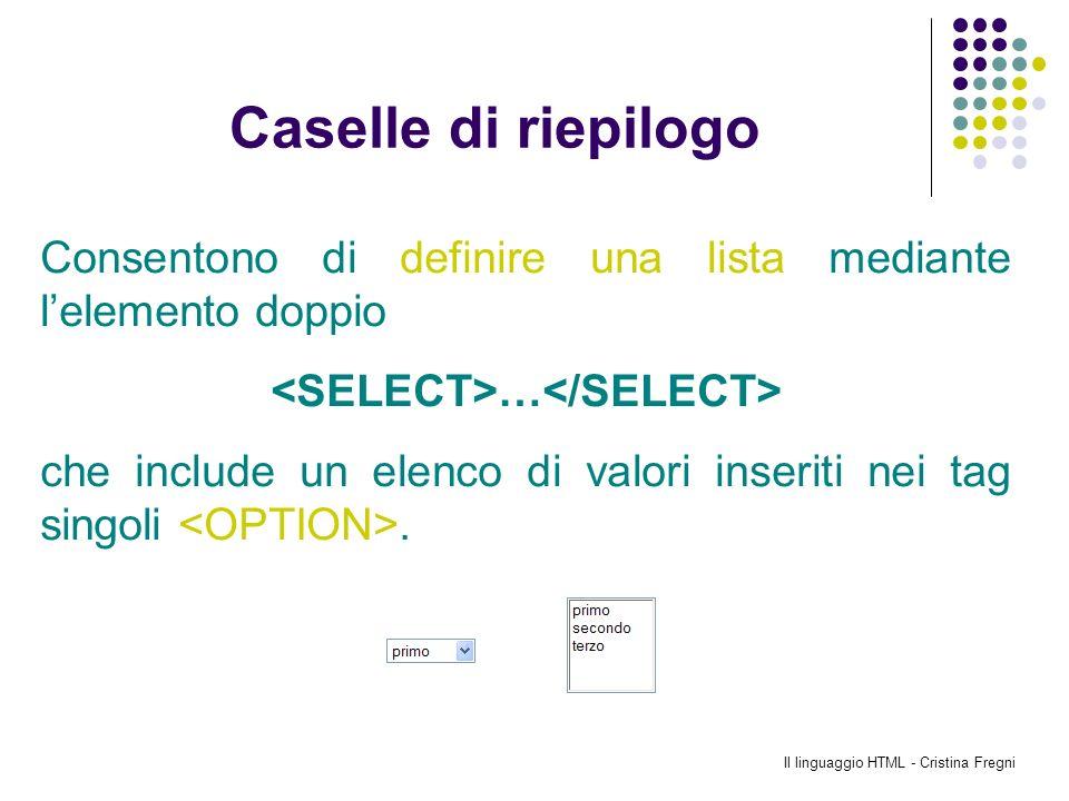 Il linguaggio HTML - Cristina Fregni Caselle di riepilogo Consentono di definire una lista mediante lelemento doppio … che include un elenco di valori