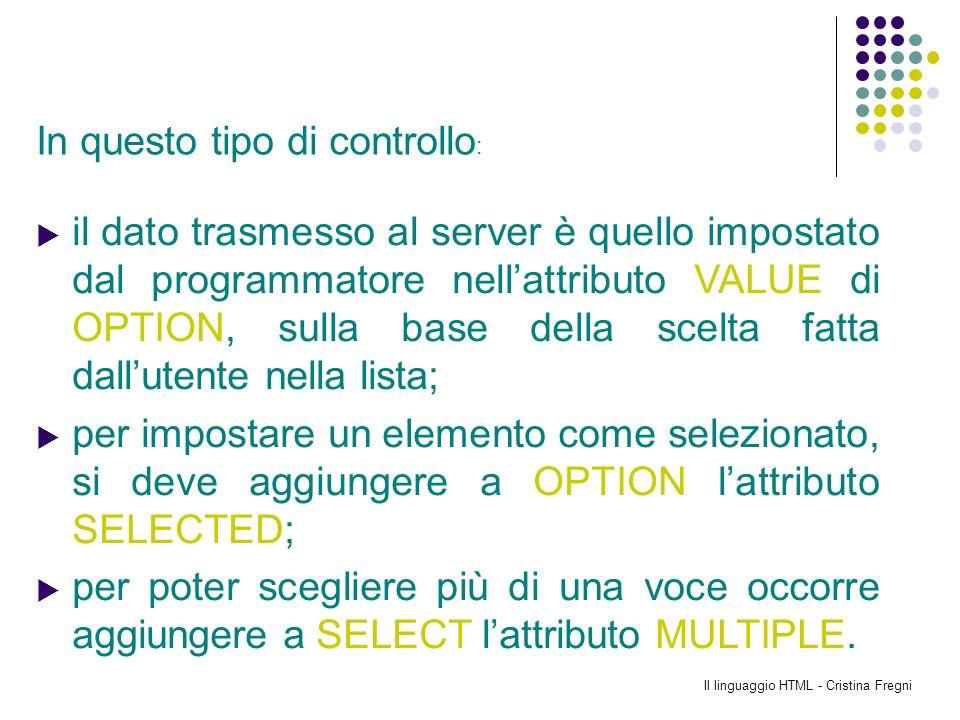 Il linguaggio HTML - Cristina Fregni il dato trasmesso al server è quello impostato dal programmatore nellattributo VALUE di OPTION, sulla base della