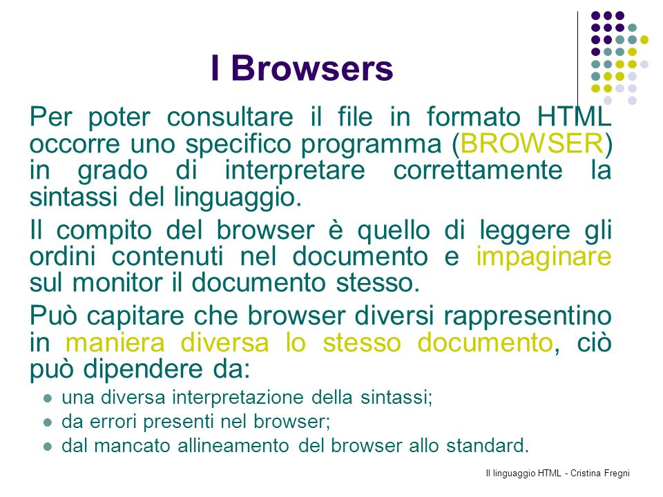 Il linguaggio HTML - Cristina Fregni LHyperText Markup Language È un linguaggio di formazione delle pagine, non un linguaggio di programmazione; È un linguaggio statico nato solo per visualizzare informazioni; I documenti scritti in HTML sono normali file di testo, visualizzabili e modificabili con semplici programmi editor; Esistono molti editor, alcuni molto potenti, specializzati nella scrittura di documenti HTML che aiutano l operatore nella corretta stesura dei documenti.