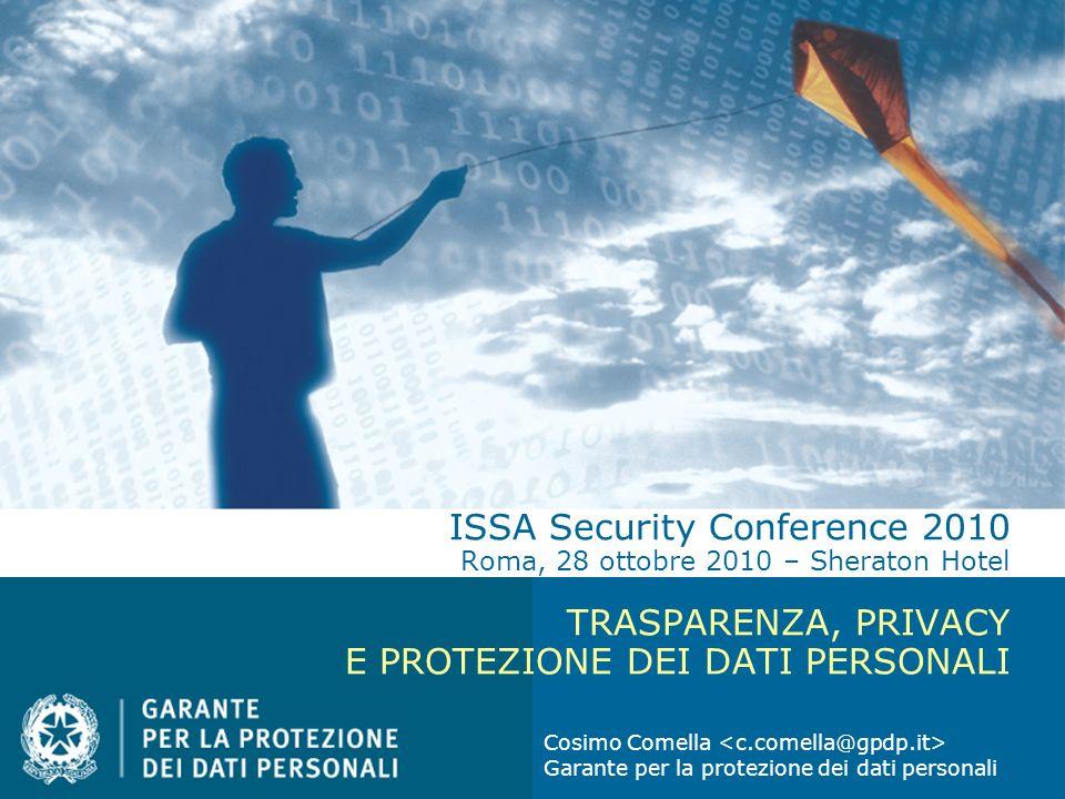 ISSA Security Conference 2010 Roma, 28 ottobre 2010 – Sheraton Hotel TRASPARENZA, PRIVACY E PROTEZIONE DEI DATI PERSONALI Cosimo Comella Garante per l