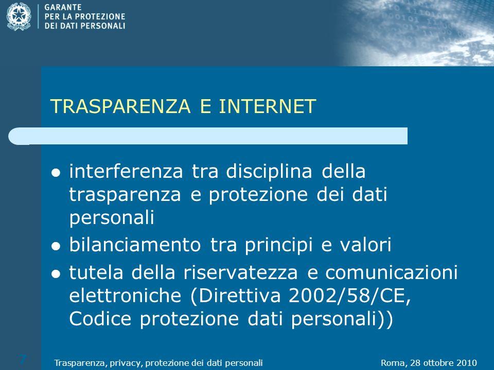 TRASPARENZA E INTERNET interferenza tra disciplina della trasparenza e protezione dei dati personali bilanciamento tra principi e valori tutela della riservatezza e comunicazioni elettroniche (Direttiva 2002/58/CE, Codice protezione dati personali)) Roma, 28 ottobre 2010Trasparenza, privacy, protezione dei dati personali 7