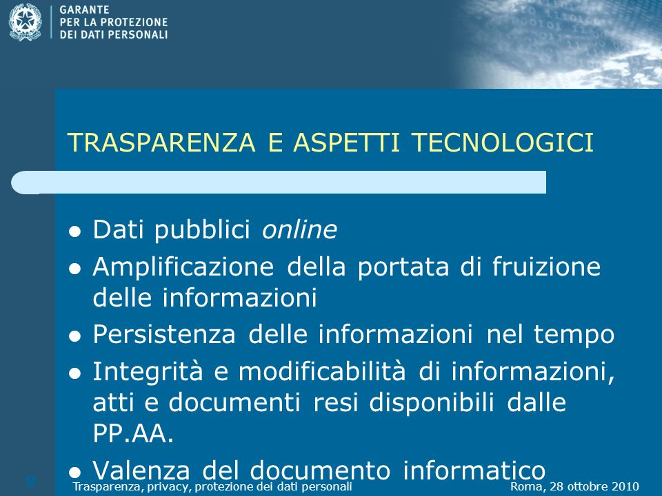 TRASPARENZA E ASPETTI TECNOLOGICI Dati pubblici online Amplificazione della portata di fruizione delle informazioni Persistenza delle informazioni nel tempo Integrità e modificabilità di informazioni, atti e documenti resi disponibili dalle PP.AA.