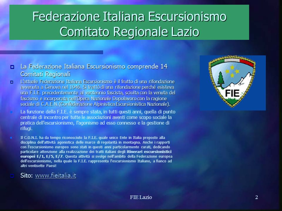 FIE Lazio1 Federazione Italiana Escursionismo Comitato Regionale Lazio o Comitato o Comitato Regionale della FIE Italia o Membro o Membro della European Rambler Association o 18 o 18 Associazioni Affiliate alla FIE Lazio o Il o Il nostro sito: www.fielazio.it fielazio.it
