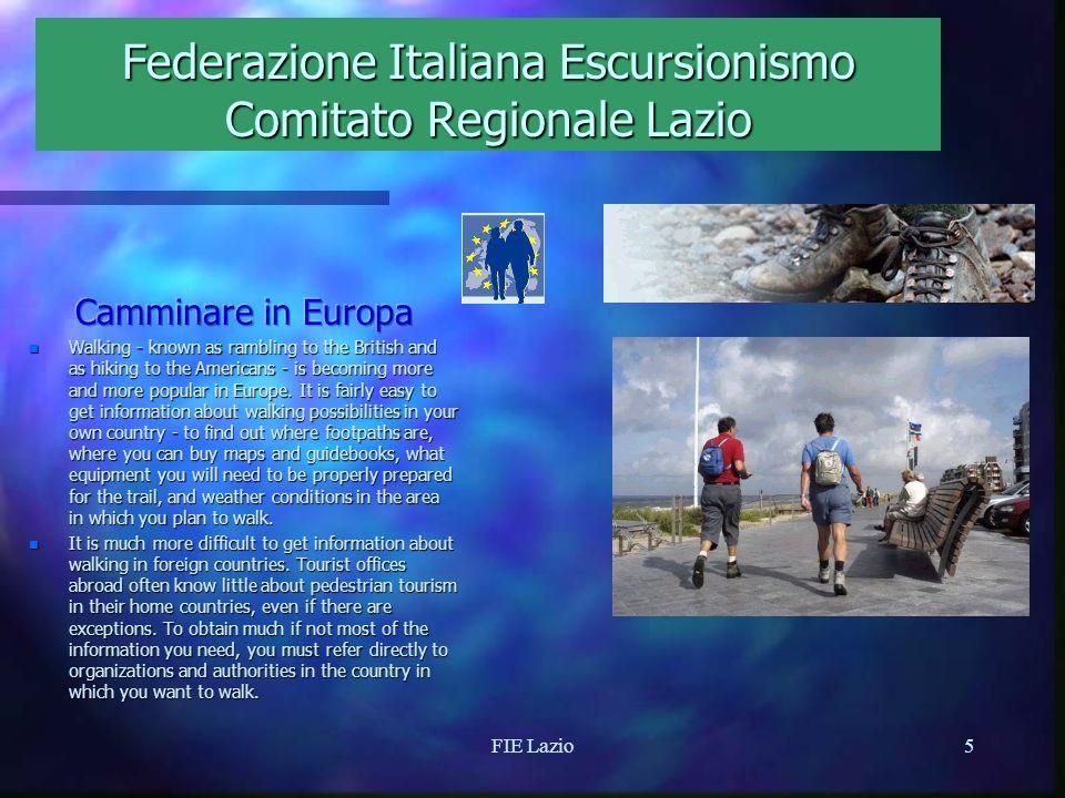 FIE Lazio4 Federazione Italiana Escursionismo Comitato Regionale Lazio n La Federazione Italiana Escursionismo, il Comitato Regionale Lazio collaborano con la European Rambler Association per la tratti italiani degli itinerari escursionistici europei E/1, E/5, E/7 ed altre attività.