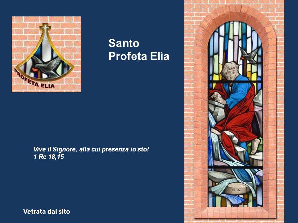 Santo Profeta Elìa Vive il Signore, alla cui presenza io sto! 1 Re 18,15 Vetrata dal sito
