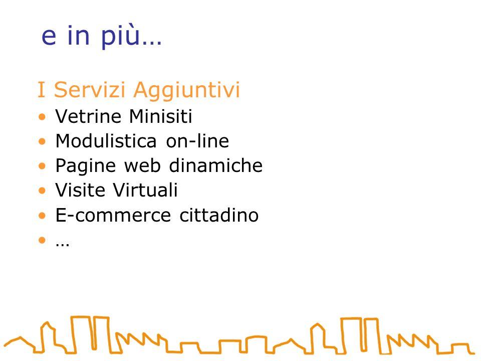 e in più… I Servizi Aggiuntivi Vetrine Minisiti Modulistica on-line Pagine web dinamiche Visite Virtuali E-commerce cittadino …