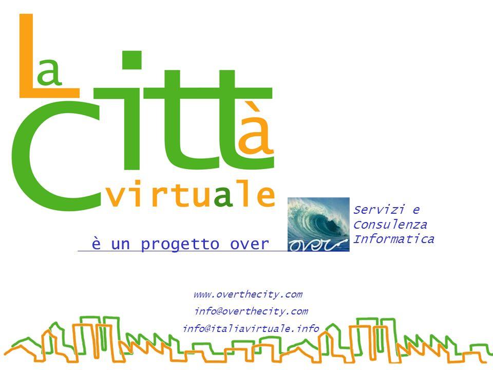 è un progetto over Servizi e Consulenza Informatica www.overthecity.com_ info@overthecity.com info@italiavirtuale.info