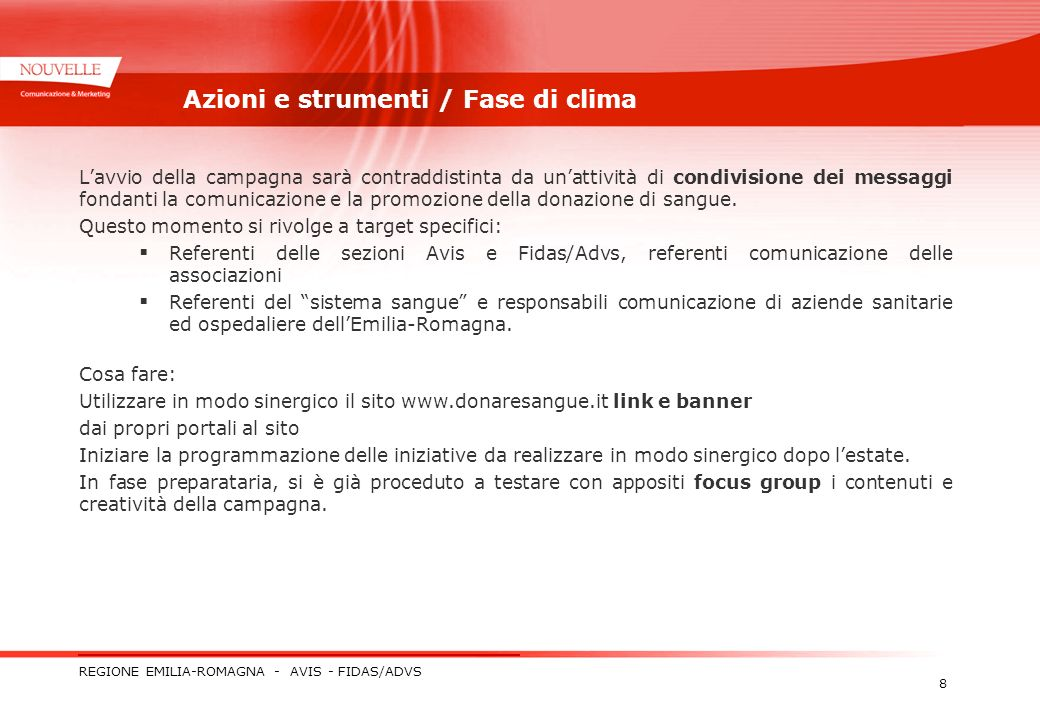REGIONE EMILIA-ROMAGNA - AVIS - FIDAS/ADVS 8 Azioni e strumenti / Fase di clima Lavvio della campagna sarà contraddistinta da unattività di condivisione dei messaggi fondanti la comunicazione e la promozione della donazione di sangue.
