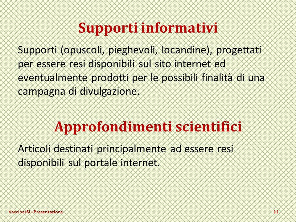 VaccinarSì - Presentazione11 Supporti informativi Supporti (opuscoli, pieghevoli, locandine), progettati per essere resi disponibili sul sito internet ed eventualmente prodotti per le possibili finalità di una campagna di divulgazione.