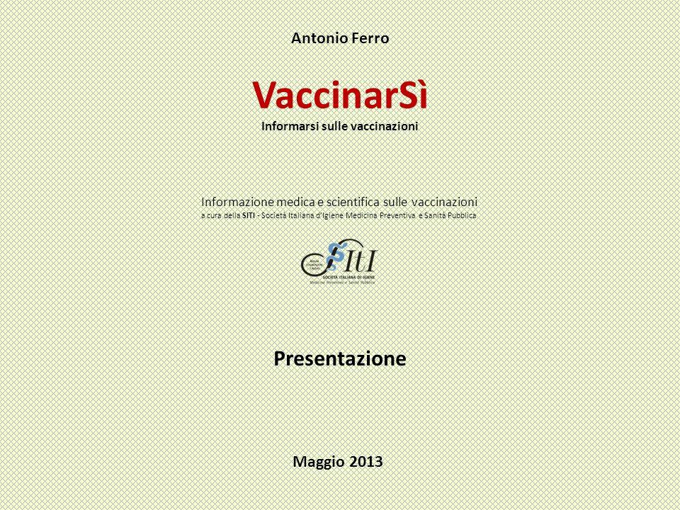 VaccinarSì Antonio Ferro Informarsi sulle vaccinazioni Informazione medica e scientifica sulle vaccinazioni a cura della SITI - Società Italiana dIgiene Medicina Preventiva e Sanità Pubblica Presentazione Maggio 2013