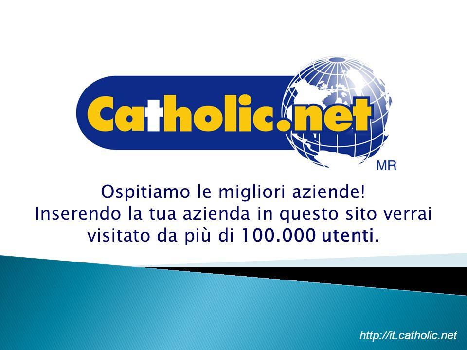 Ospitiamo le migliori aziende! Inserendo la tua azienda in questo sito verrai visitato da più di 100.000 utenti. http://it.catholic.net