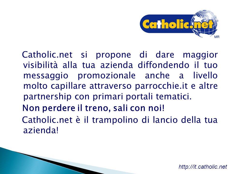Catholic.net si propone di dare maggior visibilità alla tua azienda diffondendo il tuo messaggio promozionale anche a livello molto capillare attraverso parrocchie.it e altre partnership con primari portali tematici.
