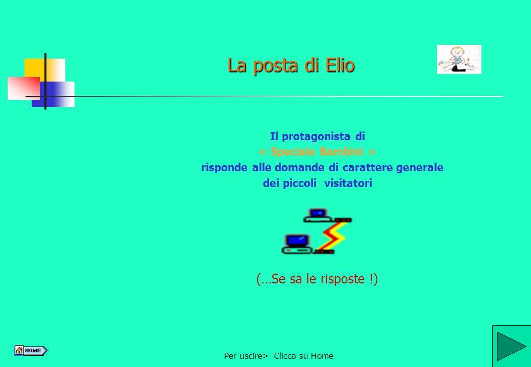 Per uscire> Clicca su Home7 La posta di Elio Il protagonista di risponde alle domande di carattere generale dei piccoli visitatori (…Se sa le risposte !)