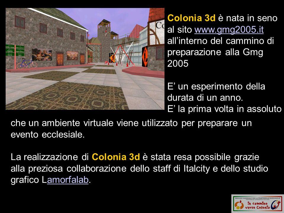 Colonia 3d e una città Colonia 3d è nata in seno al sito www.gmg2005.it allinterno del cammino di preparazione alla Gmg 2005 E un esperimento della durata di un anno.