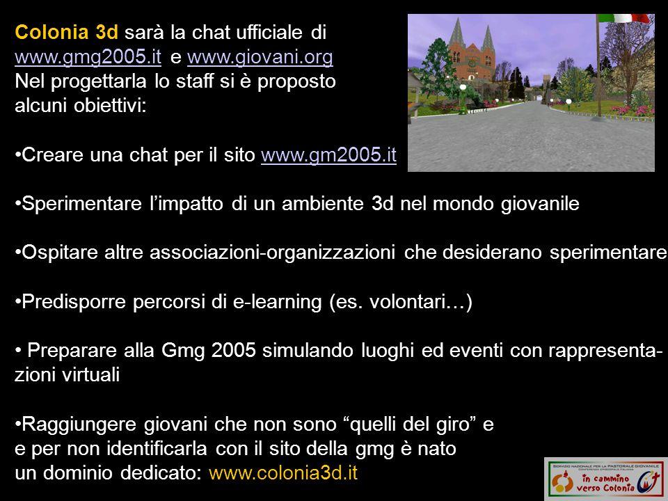 Colonia 3d sarà la chat ufficiale di www.gmg2005.it e www.giovani.org Nel progettarla lo staff si è proposto alcuni obiettivi: www.gmg2005.itwww.giovani.org Creare una chat per il sito www.gm2005.itwww.gm2005.it Sperimentare limpatto di un ambiente 3d nel mondo giovanile Ospitare altre associazioni-organizzazioni che desiderano sperimentare Predisporre percorsi di e-learning (es.