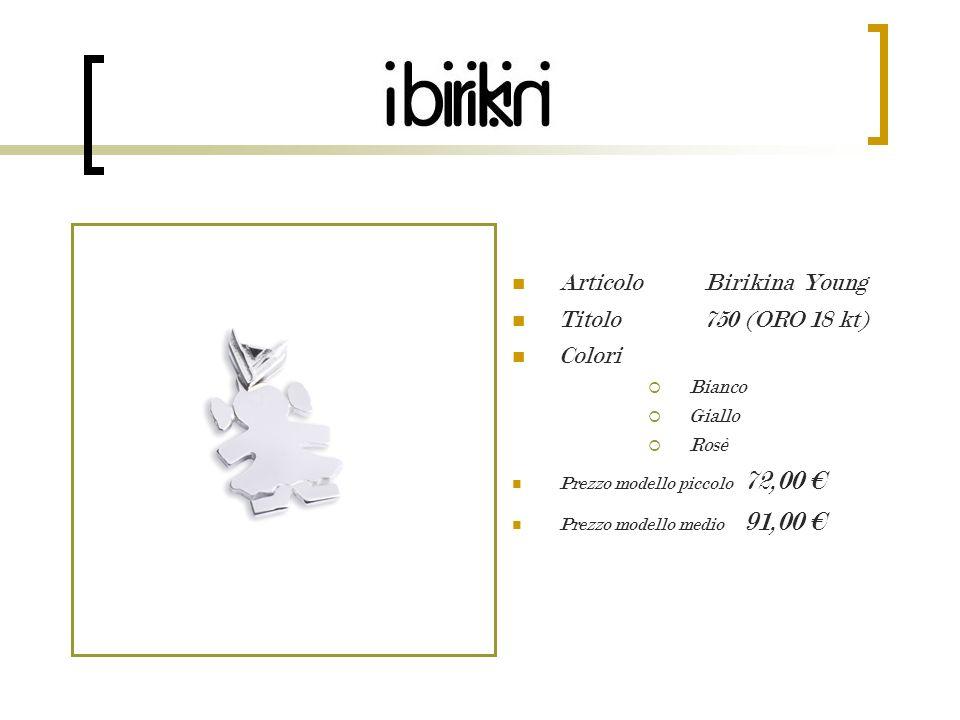 Articolo Birikina Young Titolo 750 (ORO 18 kt) Colori Bianco Giallo Rosè Prezzo modello piccolo 72,00 Prezzo modello medio 91,00