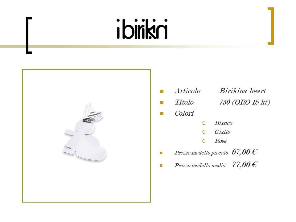 Articolo Birikina heart Titolo 750 (ORO 18 kt) Colori Bianco Giallo Rosè Prezzo modello piccolo 67,00 Prezzo modello medio 77,00