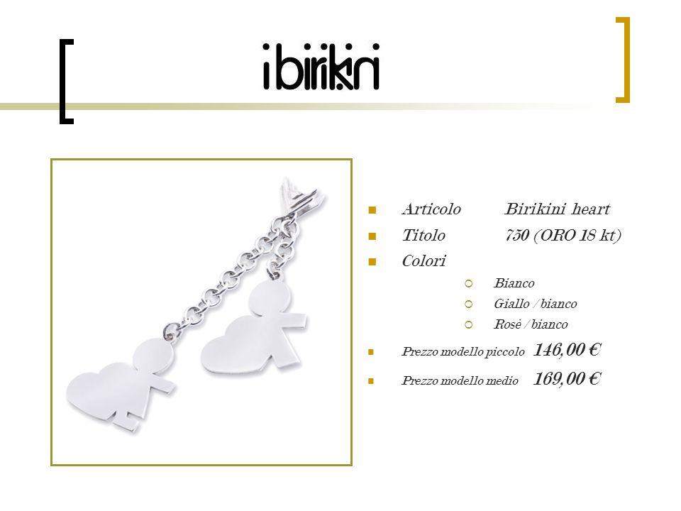 Articolo Birikini heart Titolo 750 (ORO 18 kt) Colori Bianco Giallo / bianco Rosè / bianco Prezzo modello piccolo 146,00 Prezzo modello medio 169,00