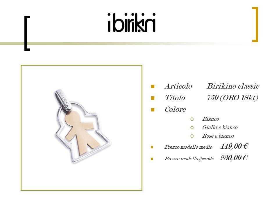 Articolo Birikino classic Titolo 750 (ORO 18kt) Colore Bianco Giallo e bianco Rosè e bianco Prezzo modello medio 149,00 Prezzo modello grande 230,00