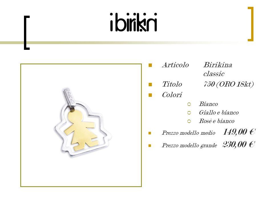 Articolo Birikina classic Titolo 750 (ORO 18kt) Colori Bianco Giallo e bianco Rosè e bianco Prezzo modello medio 149,00 Prezzo modello grande 230,00