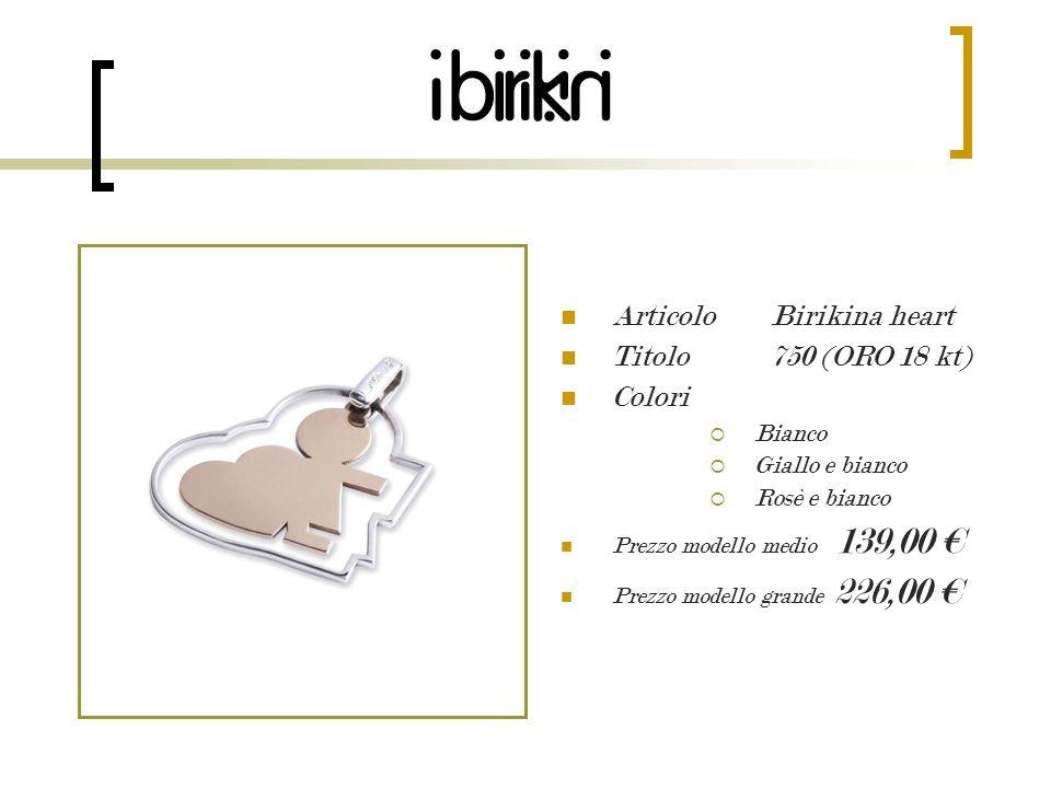 Articolo Birikino heart Titolo 750 (ORO 18 kt) Colori Bianco Giallo e bianco Rosè e bianco Prezzo modello medio 139,00 Prezzo modello grande 226,00