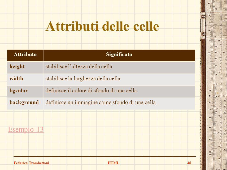 Attributi delle celle Esempio 13 Federica TrombettoniHTML46 AttributoSignificato heightstabilisce laltezza della cella widthstabilisce la larghezza de