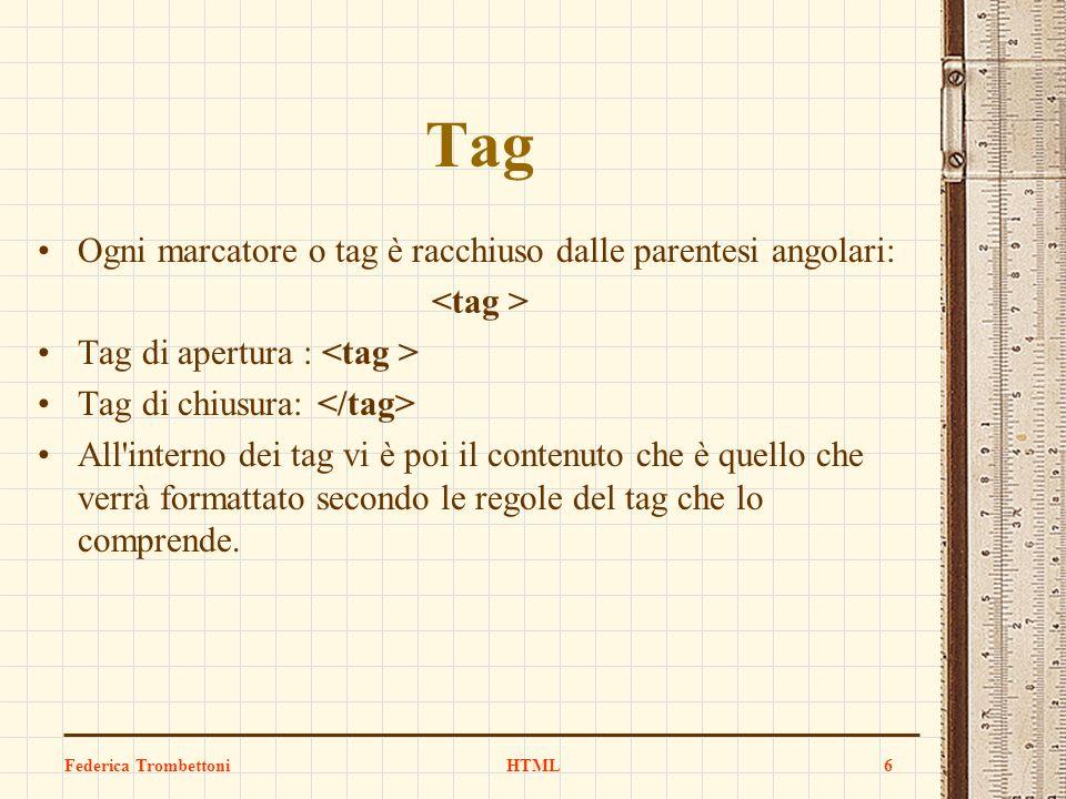 Tag Ogni marcatore o tag è racchiuso dalle parentesi angolari: Tag di apertura : Tag di chiusura: All'interno dei tag vi è poi il contenuto che è quel