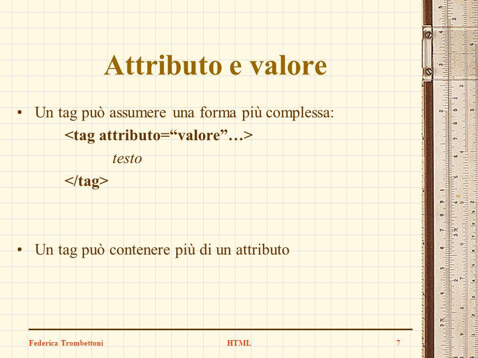 Attributo e valore Un tag può assumere una forma più complessa: testo Un tag può contenere più di un attributo Federica TrombettoniHTML7