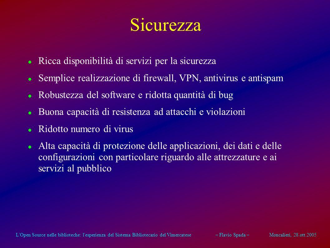 L Open Source nelle biblioteche: l esperienza del Sistema Bibliotecario del Vimercatese – Flavio Spada – Moncalieri, 28.ott.2005 Connettività Disponibilità di una grande quantità di protocolli di rete e di soluzioni di connettività Naturale adattamento in rete con attrezzature dotate di ambienti eterogenei (Linux, Unix, Wxxx, AS/400, ecc.) Estrema facilità nella implementazione di connessioni remote di vario tipo (dialup modem, ISDN, xDSL, CDN, GPRS, ecc.) Grande ricchezza di servizi di rete implementati senza bisogno di hardware specializzato (Firewall, VPN, ecc.)
