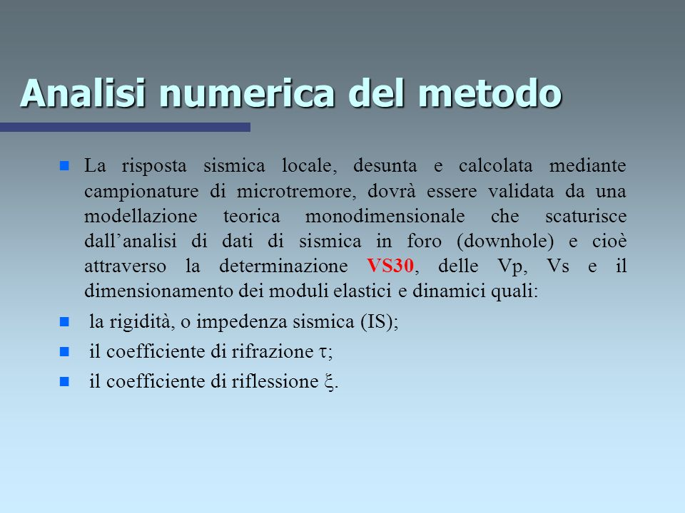 Analisi numerica del metodo n n La risposta sismica locale, desunta e calcolata mediante campionature di microtremore, dovrà essere validata da una modellazione teorica monodimensionale che scaturisce dallanalisi di dati di sismica in foro (downhole) e cioè attraverso la determinazione VS30, delle Vp, Vs e il dimensionamento dei moduli elastici e dinamici quali: n n la rigidità, o impedenza sismica (IS); n n il coefficiente di rifrazione ; n n il coefficiente di riflessione.