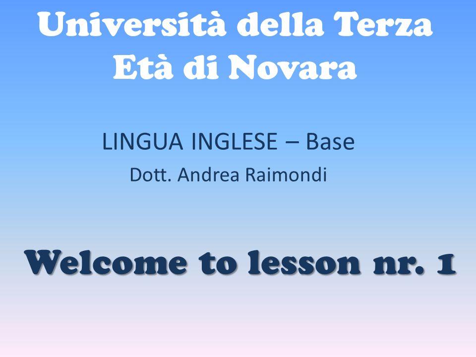 Università della Terza Età di Novara LINGUA INGLESE – Base Dott. Andrea Raimondi Welcome to lesson nr. 1
