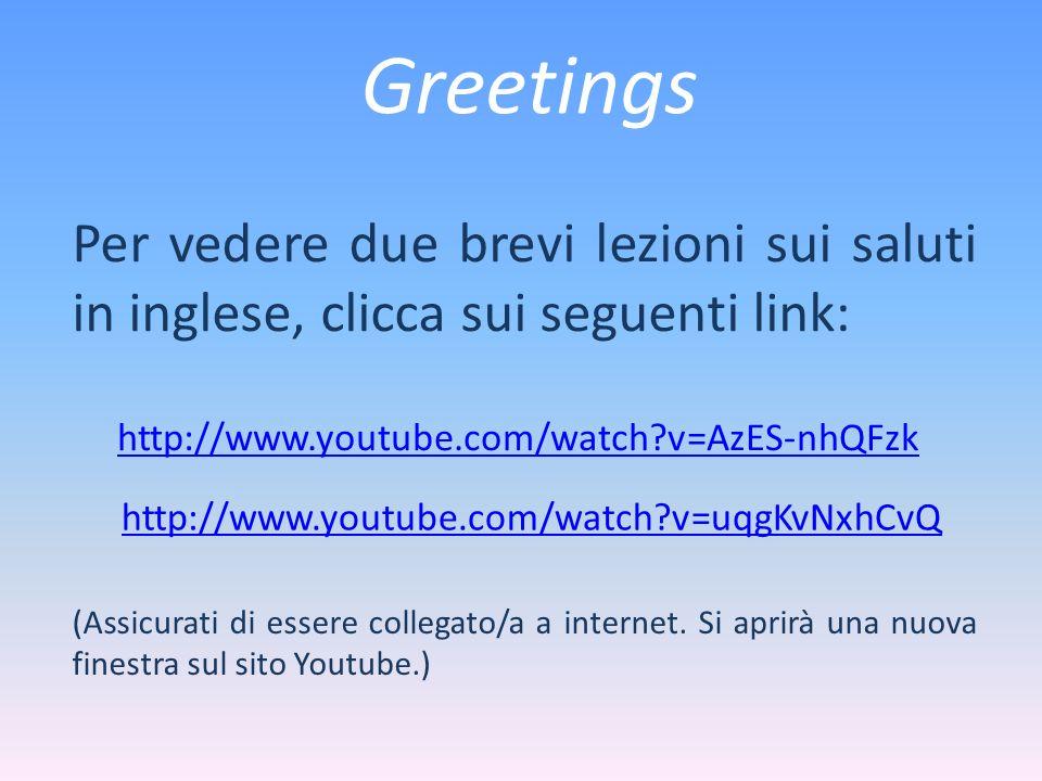 Greetings Per vedere due brevi lezioni sui saluti in inglese, clicca sui seguenti link: http://www.youtube.com/watch?v=AzES-nhQFzk (Assicurati di esse