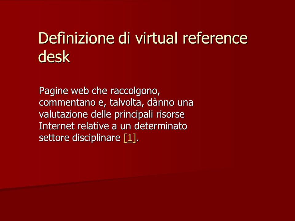 Definizione di virtual reference desk Pagine web che raccolgono, commentano e, talvolta, dànno una valutazione delle principali risorse Internet relative a un determinato settore disciplinare [1].