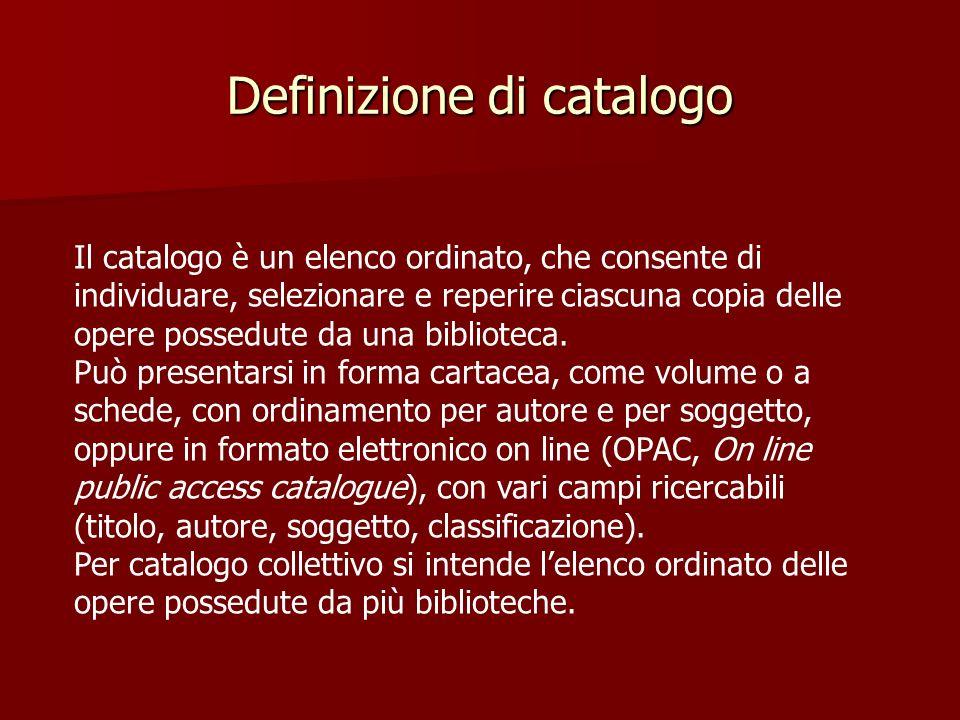 Definizione di catalogo Il catalogo è un elenco ordinato, che consente di individuare, selezionare e reperire ciascuna copia delle opere possedute da una biblioteca.