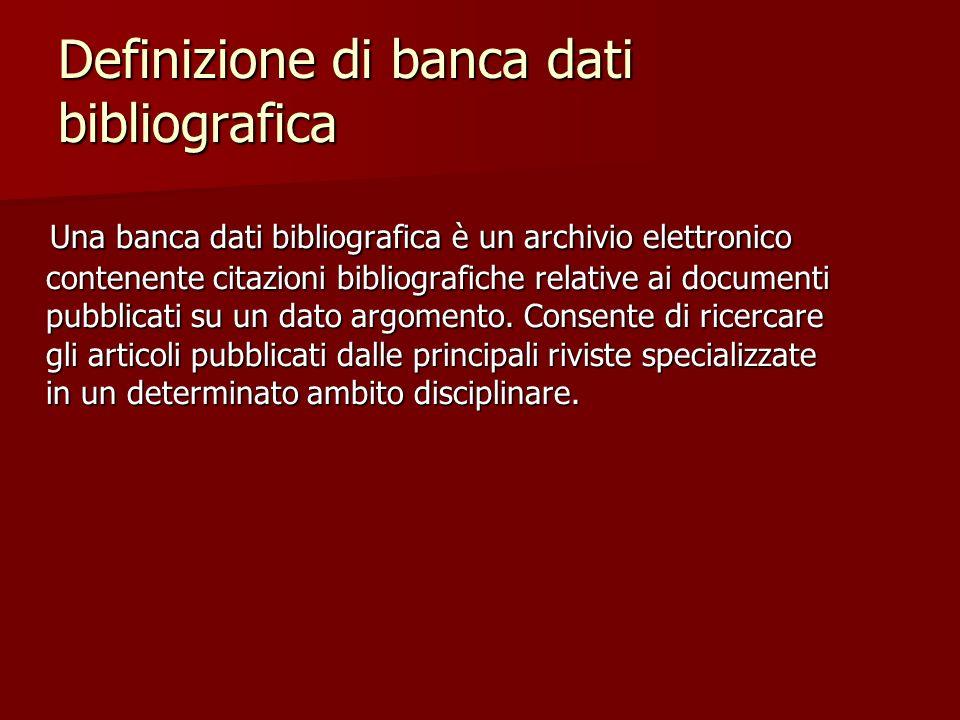 Definizione di banca dati bibliografica Una banca dati bibliografica è un archivio elettronico contenente citazioni bibliografiche relative ai documenti pubblicati su un dato argomento.