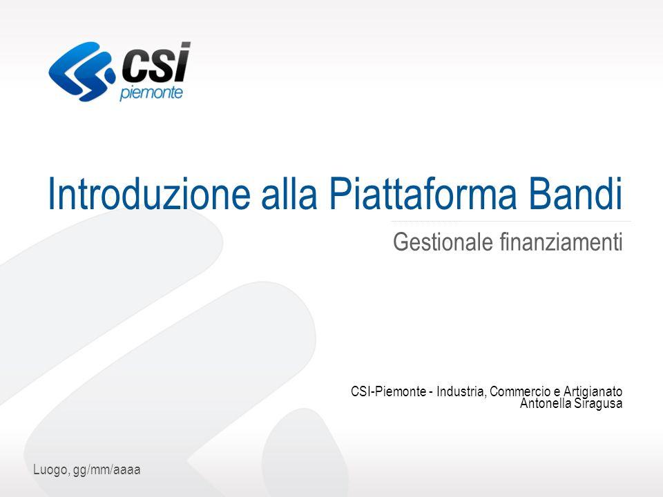 Luogo, gg/mm/aaaa Introduzione alla Piattaforma Bandi Gestionale finanziamenti CSI-Piemonte - Industria, Commercio e Artigianato Antonella Siragusa