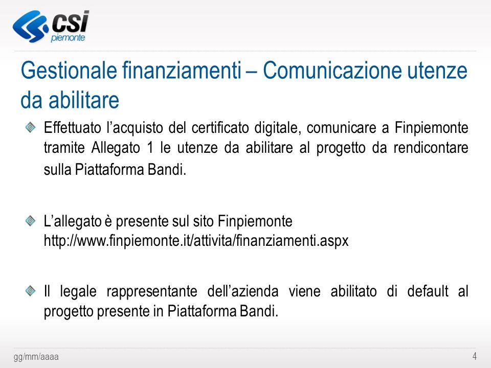 gg/mm/aaaa4 Gestionale finanziamenti – Comunicazione utenze da abilitare Effettuato lacquisto del certificato digitale, comunicare a Finpiemonte trami