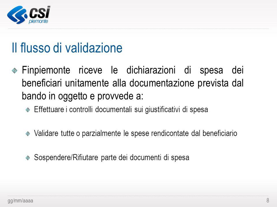 gg/mm/aaaa8 Il flusso di validazione Finpiemonte riceve le dichiarazioni di spesa dei beneficiari unitamente alla documentazione prevista dal bando in