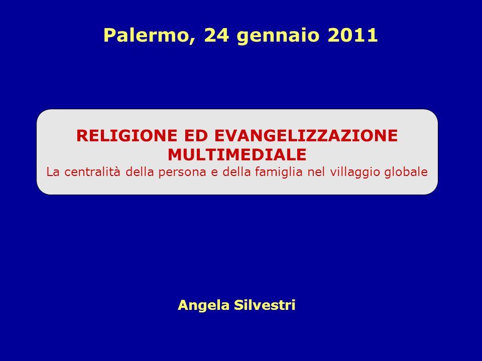 RELIGIONE ED EVANGELIZZAZIONE MULTIMEDIALE La centralità della persona e della famiglia nel villaggio globale Angela Silvestri Palermo, 24 gennaio 2011