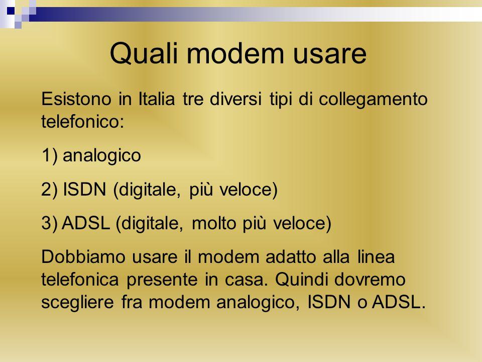 Quali modem usare Esistono in Italia tre diversi tipi di collegamento telefonico: 1) analogico 2) ISDN (digitale, più veloce) 3) ADSL (digitale, molto più veloce) Dobbiamo usare il modem adatto alla linea telefonica presente in casa.