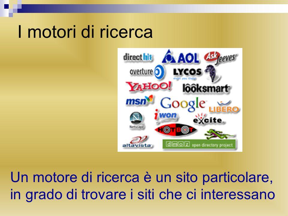 I motori di ricerca Un motore di ricerca è un sito particolare, in grado di trovare i siti che ci interessano