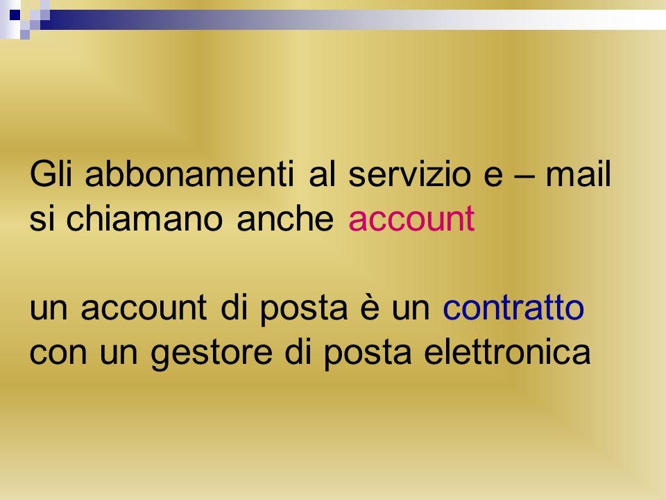 Gli abbonamenti al servizio e – mail si chiamano anche account un account di posta è un contratto con un gestore di posta elettronica