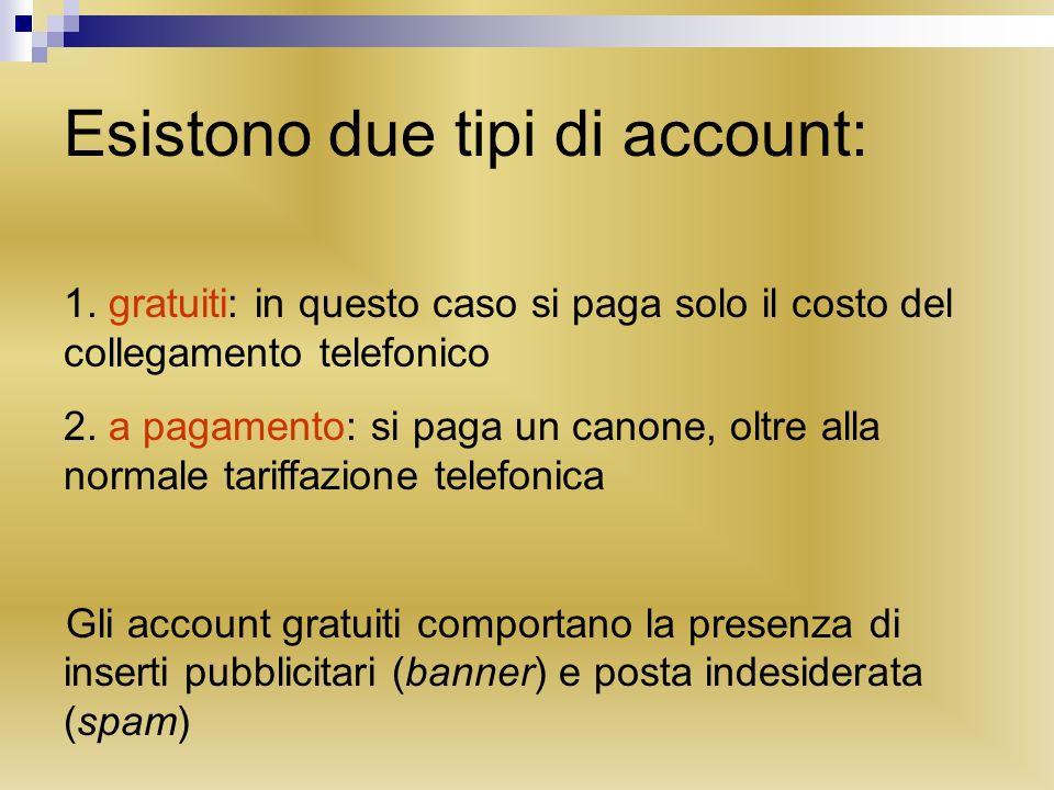 Esistono due tipi di account: 1. gratuiti: in questo caso si paga solo il costo del collegamento telefonico 2. a pagamento: si paga un canone, oltre a