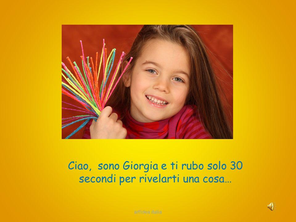 Ciao, sono Giorgia e ti rubo solo 30 secondi per rivelarti una cosa… art idea italia